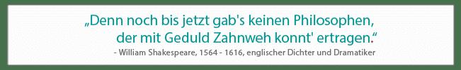 Denn noch bis jetzt gab's keinen Philosophen, der mit Geduld Zahnweh konnt' ertragen. - William Shakespeare (1564 - 1616), englischer Dichter und Dramatiker